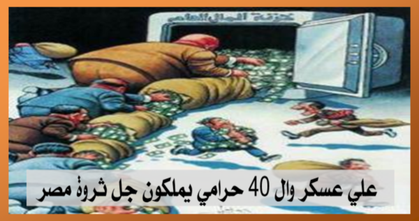 علي عسكر وال 40 حرامي يملكون جل ثروة مصر